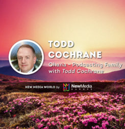 Ohana – Podcasting Family with Todd Cochrane